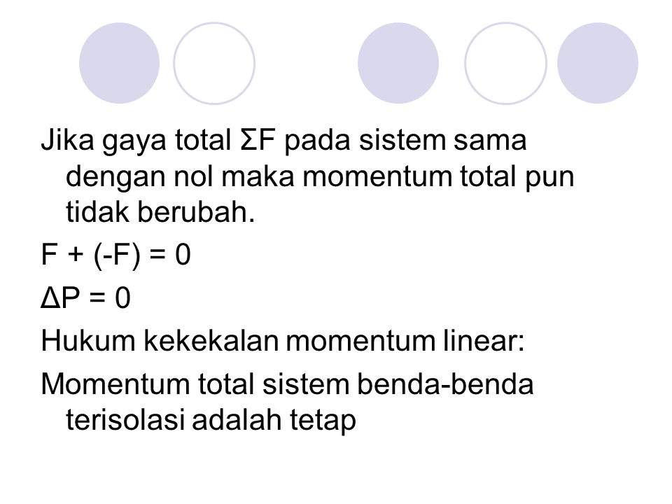 Jika gaya total ΣF pada sistem sama dengan nol maka momentum total pun tidak berubah. F + (-F) = 0 ΔP = 0 Hukum kekekalan momentum linear: Momentum to