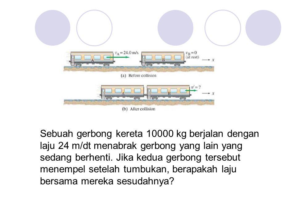 Sebuah gerbong kereta 10000 kg berjalan dengan laju 24 m/dt menabrak gerbong yang lain yang sedang berhenti. Jika kedua gerbong tersebut menempel sete