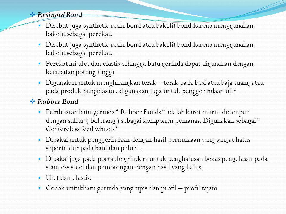  Resinoid Bond  Disebut juga synthetic resin bond atau bakelit bond karena menggunakan bakelit sebagai perekat.  Perekat ini ulet dan elastis sehin