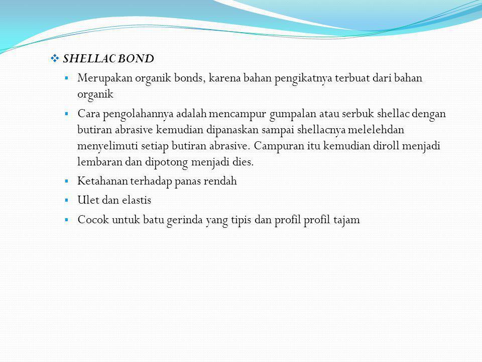 SHELLAC BOND  Merupakan organik bonds, karena bahan pengikatnya terbuat dari bahan organik  Cara pengolahannya adalah mencampur gumpalan atau serb