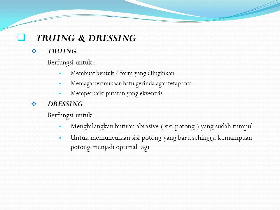  TRUING & DRESSING  TRUING Berfungsi untuk :  Membuat bentuk / form yang diinginkan  Menjaga permukaan batu gerinda agar tetap rata  Memperbaiki