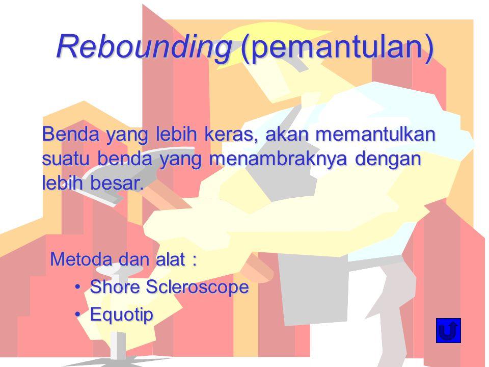 Rebounding (pemantulan) Benda yang lebih keras, akan memantulkan suatu benda yang menambraknya dengan lebih besar. Metoda dan alat : Shore Scleroscope
