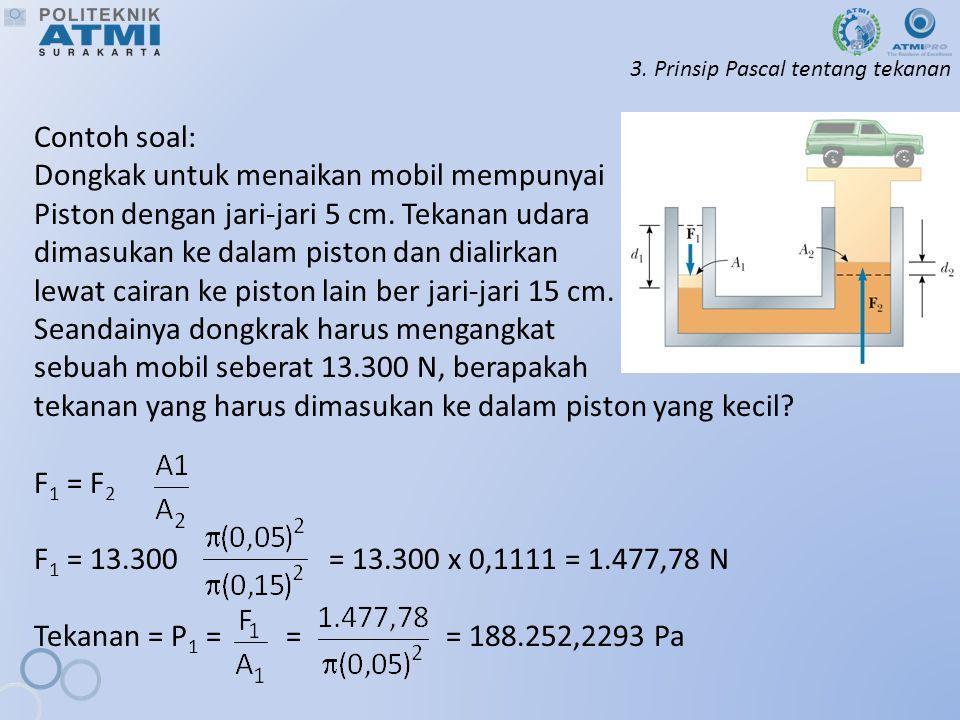 3. Prinsip Pascal tentang tekanan Contoh soal: Dongkak untuk menaikan mobil mempunyai Piston dengan jari-jari 5 cm. Tekanan udara dimasukan ke dalam p