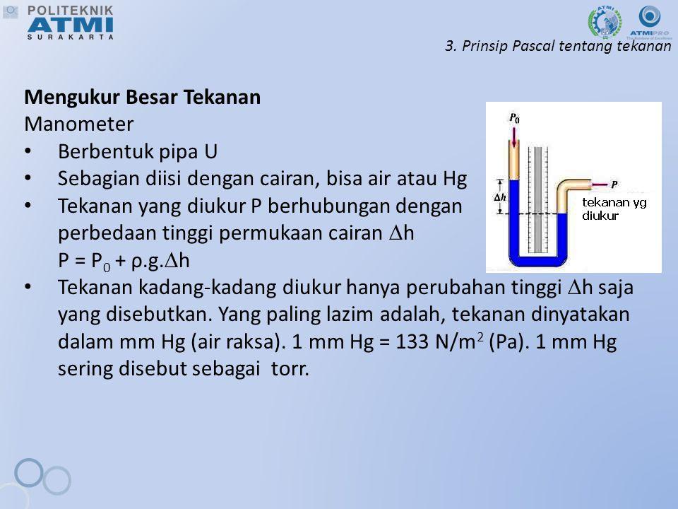 3. Prinsip Pascal tentang tekanan Mengukur Besar Tekanan Manometer Berbentuk pipa U Sebagian diisi dengan cairan, bisa air atau Hg Tekanan yang diukur