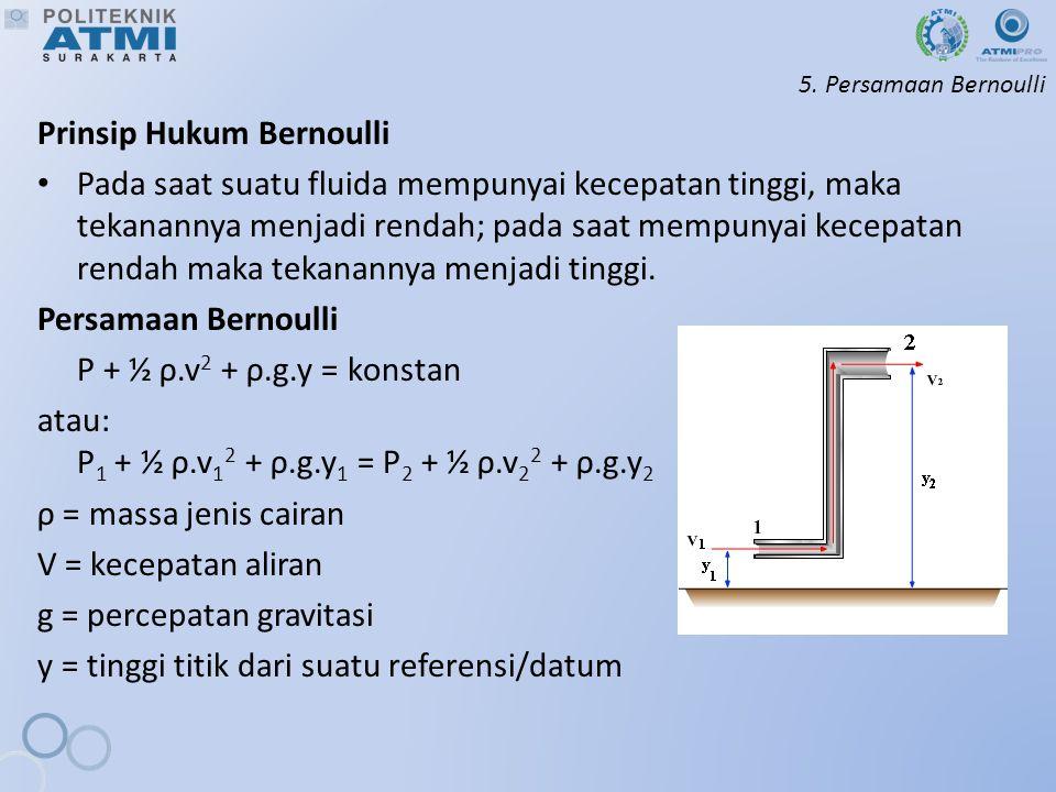 5. Persamaan Bernoulli Prinsip Hukum Bernoulli Pada saat suatu fluida mempunyai kecepatan tinggi, maka tekanannya menjadi rendah; pada saat mempunyai