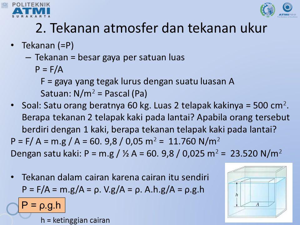 2. Tekanan atmosfer dan tekanan ukur Tekanan (=P) – Tekanan = besar gaya per satuan luas P = F/A F = gaya yang tegak lurus dengan suatu luasan A Satua