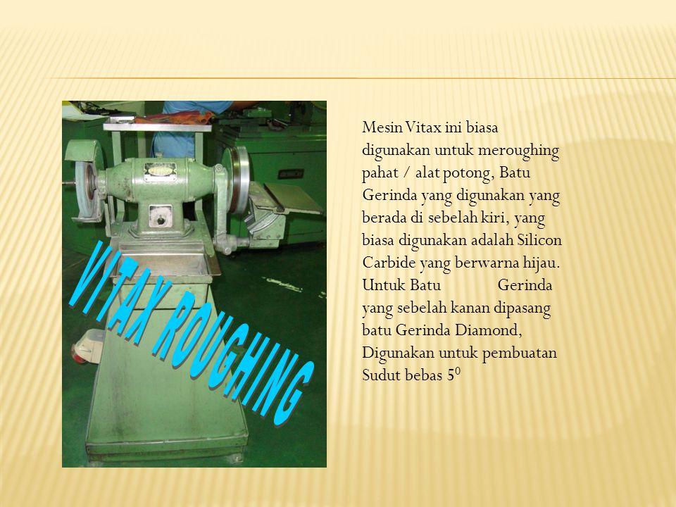 Mesin Vitax ini biasa digunakan untuk meroughing pahat / alat potong, Batu Gerinda yang digunakan yang berada di sebelah kiri, yang biasa digunakan adalah Silicon Carbide yang berwarna hijau.