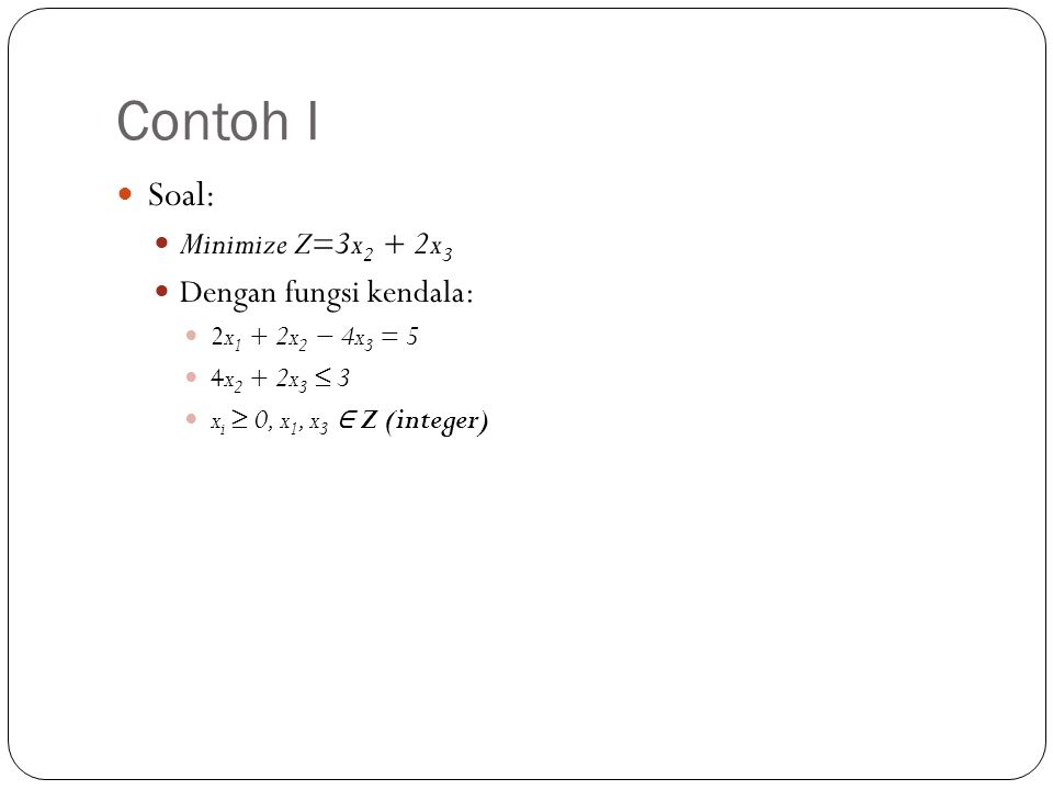 Penyelesaian Contoh I (1) Persoalan dengan variable real adalah: Memiliki titik solusi optimum di (5/2,0,0) Karena x 1 bukan merupakan integer, maka percabangan harus dibuat berdasarkan nilai x 1 tersebut.