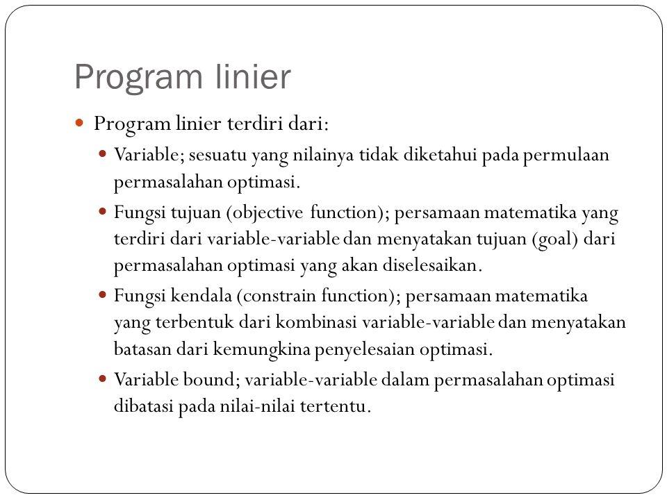 Program linier Program linier terdiri dari: Variable; sesuatu yang nilainya tidak diketahui pada permulaan permasalahan optimasi. Fungsi tujuan (objec