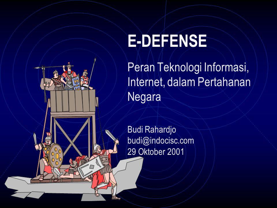 E-DEFENSE Peran Teknologi Informasi, Internet, dalam Pertahanan Negara Budi Rahardjo budi@indocisc.com 29 Oktober 2001