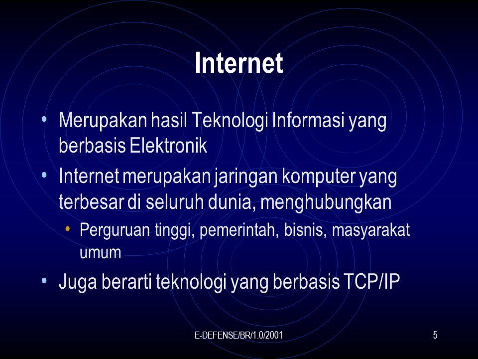 E-DEFENSE/BR/1.0/20015 Internet Merupakan hasil Teknologi Informasi yang berbasis Elektronik Internet merupakan jaringan komputer yang terbesar di seluruh dunia, menghubungkan Perguruan tinggi, pemerintah, bisnis, masyarakat umum Juga berarti teknologi yang berbasis TCP/IP