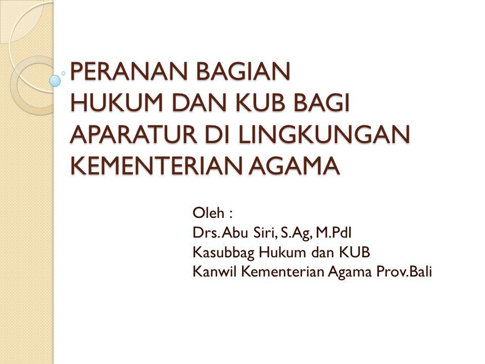 PERANAN BAGIAN HUKUM DAN KUB BAGI APARATUR DI LINGKUNGAN KEMENTERIAN AGAMA Oleh : Drs.