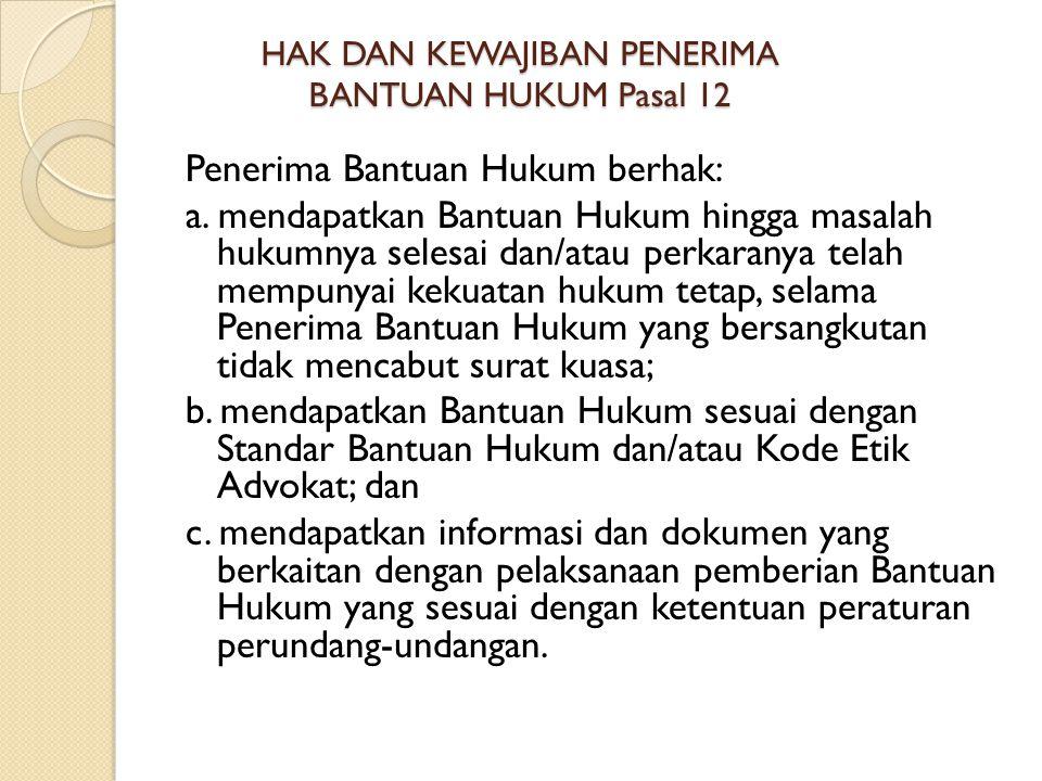 HAK DAN KEWAJIBAN PENERIMA BANTUAN HUKUM Pasal 12 Penerima Bantuan Hukum berhak: a.