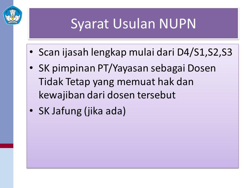 Syarat Usulan NUPN Scan ijasah lengkap mulai dari D4/S1,S2,S3 SK pimpinan PT/Yayasan sebagai Dosen Tidak Tetap yang memuat hak dan kewajiban dari dosen tersebut SK Jafung (jika ada) Scan ijasah lengkap mulai dari D4/S1,S2,S3 SK pimpinan PT/Yayasan sebagai Dosen Tidak Tetap yang memuat hak dan kewajiban dari dosen tersebut SK Jafung (jika ada)