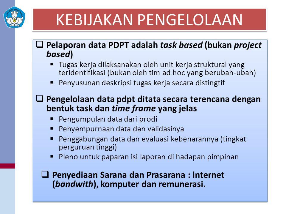 KEBIJAKAN PENGELOLAAN  Pelaporan data PDPT adalah task based (bukan project based)  Tugas kerja dilaksanakan oleh unit kerja struktural yang teridentifikasi (bukan oleh tim ad hoc yang berubah-ubah)  Penyusunan deskripsi tugas kerja secara distingtif  Pengelolaan data pdpt ditata secara terencana dengan bentuk task dan time frame yang jelas  Pengumpulan data dari prodi  Penyempurnaan data dan validasinya  Penggabungan data dan evaluasi kebenarannya (tingkat perguruan tinggi)  Pleno untuk paparan isi laporan di hadapan pimpinan  Penyediaan Sarana dan Prasarana : internet (bandwith), komputer dan remunerasi.