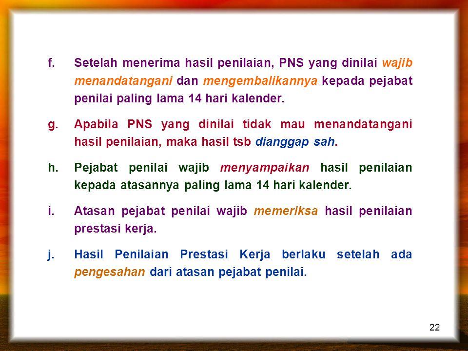 22 f.Setelah menerima hasil penilaian, PNS yang dinilai wajib menandatangani dan mengembalikannya kepada pejabat penilai paling lama 14 hari kalender.