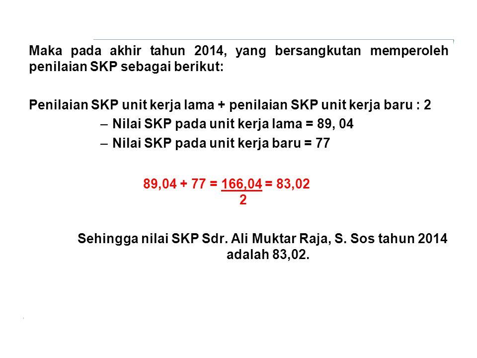 Maka pada akhir tahun 2014, yang bersangkutan memperoleh penilaian SKP sebagai berikut: Penilaian SKP unit kerja lama + penilaian SKP unit kerja baru : 2 –Nilai SKP pada unit kerja lama = 89, 04 –Nilai SKP pada unit kerja baru = 77 Sehingga nilai SKP Sdr.