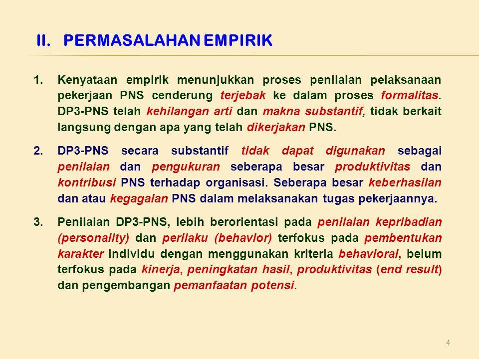 4 II.PERMASALAHAN EMPIRIK 1.Kenyataan empirik menunjukkan proses penilaian pelaksanaan pekerjaan PNS cenderung terjebak ke dalam proses formalitas.