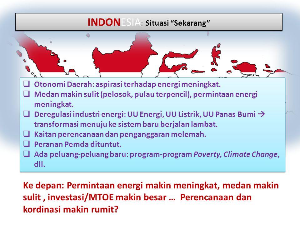 """INDONESIA : Situasi """"Sekarang""""  Otonomi Daerah: aspirasi terhadap energi meningkat.  Medan makin sulit (pelosok, pulau terpencil), permintaan energi"""