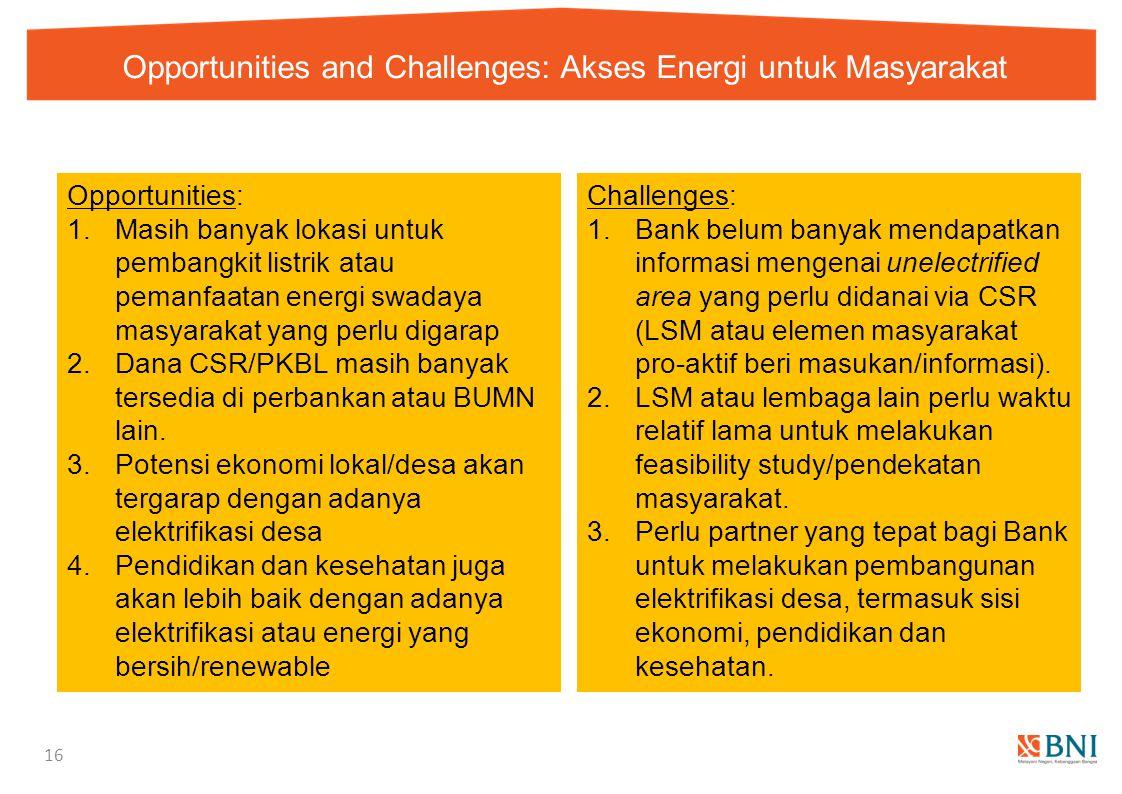 Opportunities and Challenges: Akses Energi untuk Masyarakat 16 Opportunities: 1.Masih banyak lokasi untuk pembangkit listrik atau pemanfaatan energi s