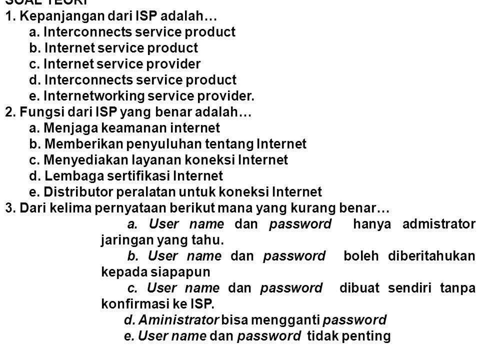SOAL TEORI 1. Kepanjangan dari ISP adalah… a. Interconnects service product b. Internet service product c. Internet service provider d. Interconnects