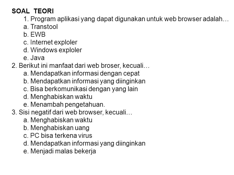 SOAL TEORI 1. Program aplikasi yang dapat digunakan untuk web browser adalah… a. Transtool b. EWB c. Internet exploler d. Windows exploler e. Java 2.