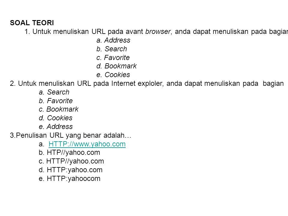 SOAL TEORI 1. Untuk menuliskan URL pada avant browser, anda dapat menuliskan pada bagian… a. Address b. Search c. Favorite d. Bookmark e. Cookies 2. U