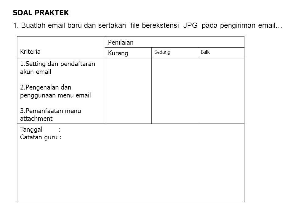 SOAL PRAKTEK 1. Buatlah email baru dan sertakan file berekstensi JPG pada pengiriman email… Kriteria Penilaian Kurang SedangBaik 1.Setting dan pendaft