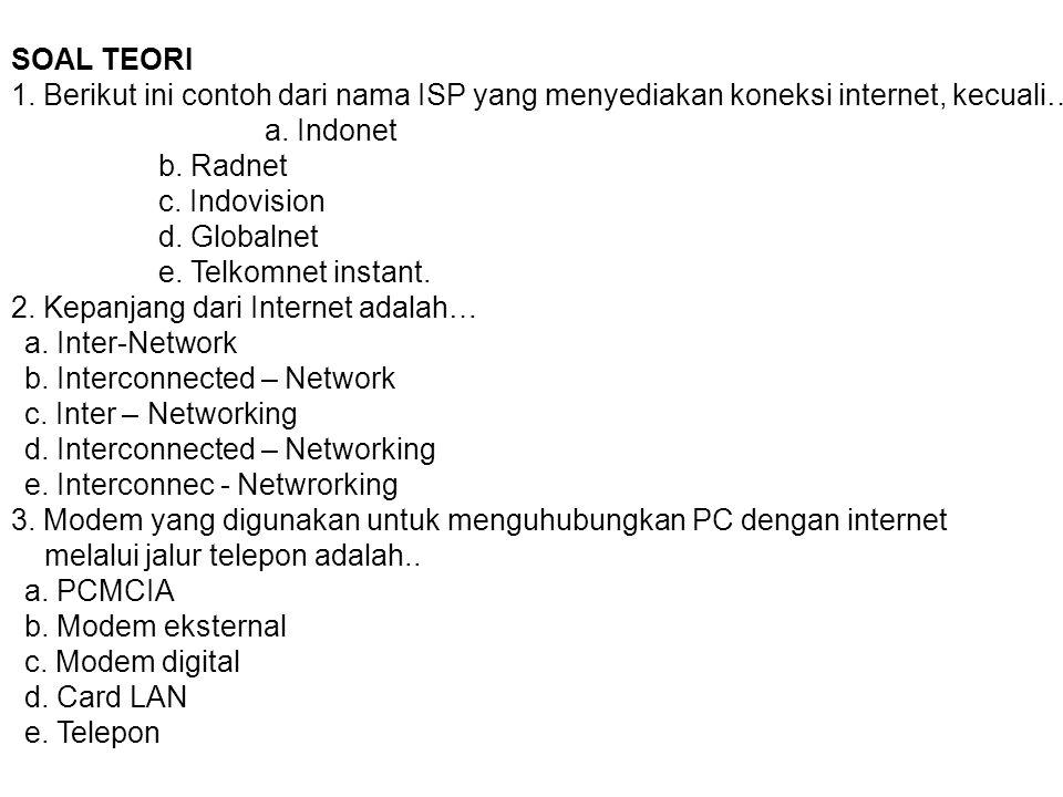 SOAL TEORI 1. Berikut ini contoh dari nama ISP yang menyediakan koneksi internet, kecuali… a. Indonet b. Radnet c. Indovision d. Globalnet e. Telkomne