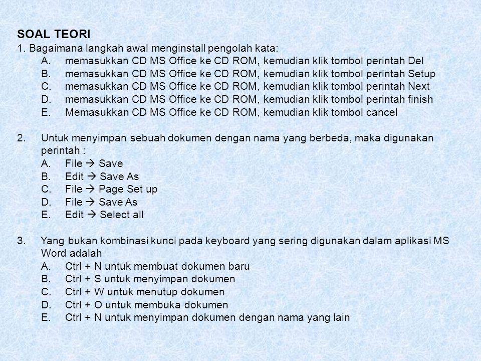 SOAL TEORI 1. Bagaimana langkah awal menginstall pengolah kata: A.memasukkan CD MS Office ke CD ROM, kemudian klik tombol perintah Del B.memasukkan CD