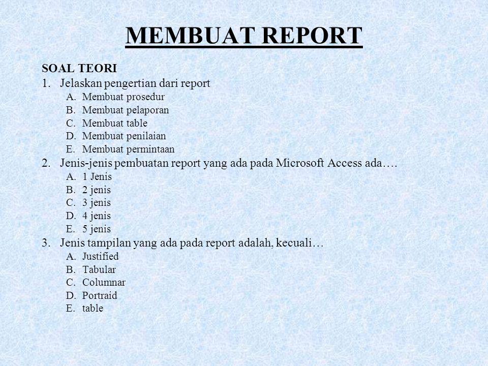 MEMBUAT REPORT SOAL TEORI 1.Jelaskan pengertian dari report A.Membuat prosedur B.Membuat pelaporan C.Membuat table D.Membuat penilaian E.Membuat permi