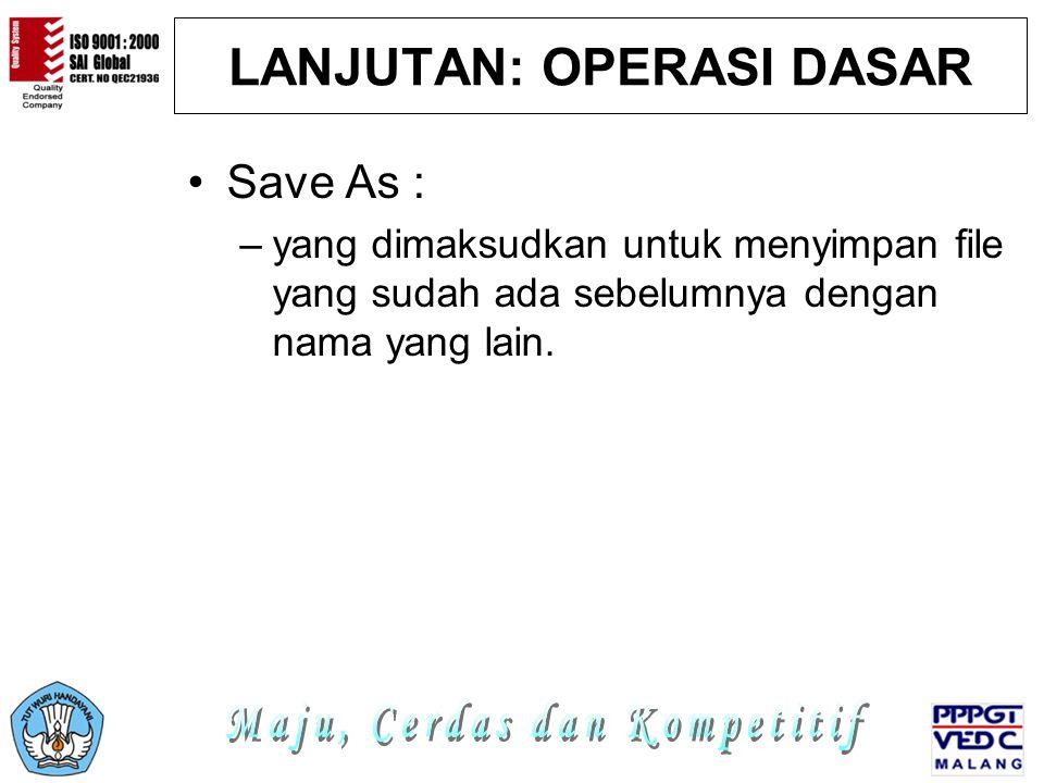 LANJUTAN: OPERASI DASAR Save As : –yang dimaksudkan untuk menyimpan file yang sudah ada sebelumnya dengan nama yang lain.