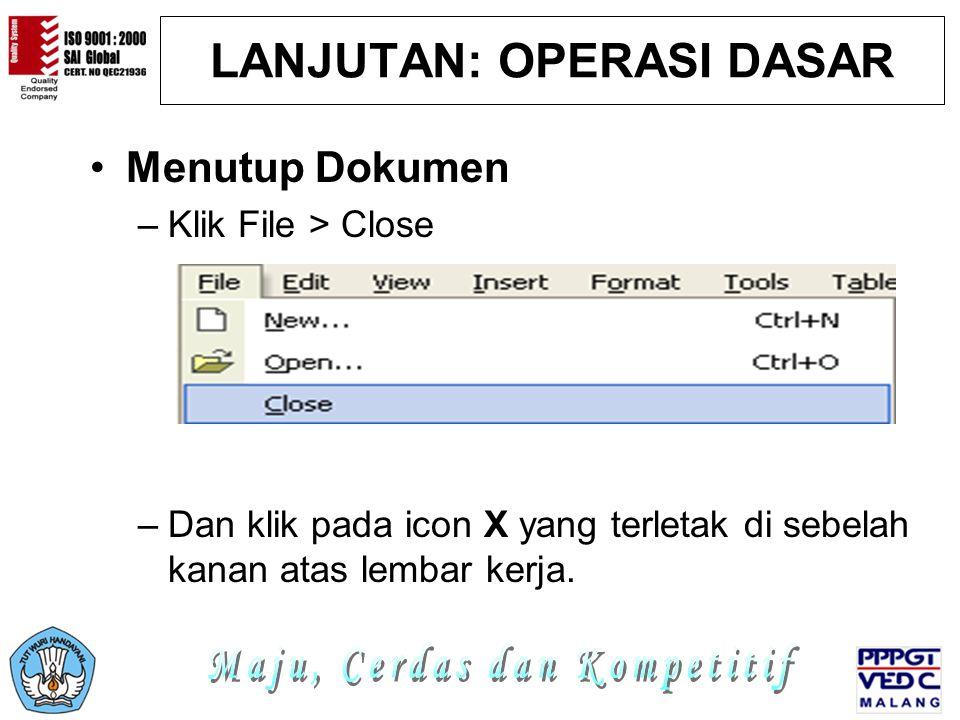 LANJUTAN: OPERASI DASAR Menutup Dokumen –Klik File > Close –Dan klik pada icon X yang terletak di sebelah kanan atas lembar kerja.