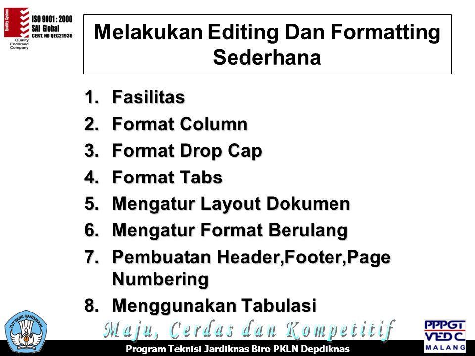 Melakukan Editing Dan Formatting Sederhana Program Teknisi Jardiknas Biro PKLN Depdiknas 1.Fasilitas 2.Format Column 3.Format Drop Cap 4.Format Tabs 5.Mengatur Layout Dokumen 6.Mengatur Format Berulang 7.Pembuatan Header,Footer,Page Numbering 8.Menggunakan Tabulasi