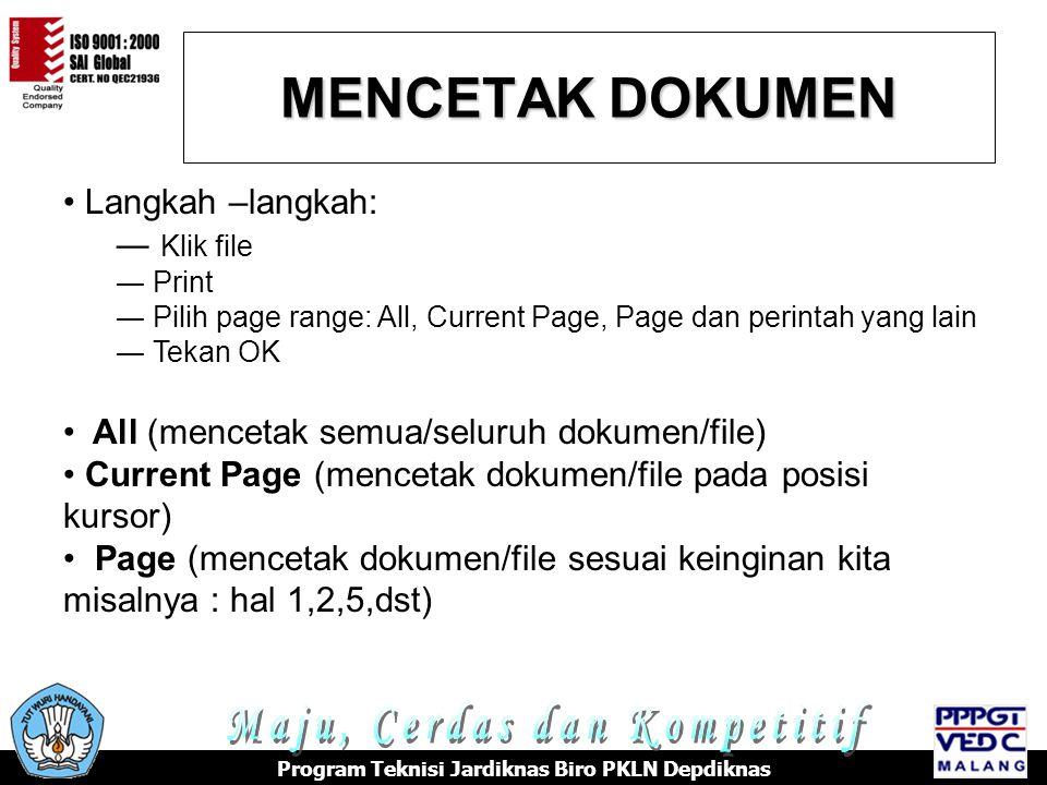 MENCETAK DOKUMEN Program Teknisi Jardiknas Biro PKLN Depdiknas Langkah –langkah: ― Klik file ― Print ― Pilih page range: All, Current Page, Page dan perintah yang lain ― Tekan OK All (mencetak semua/seluruh dokumen/file) Current Page (mencetak dokumen/file pada posisi kursor) Page (mencetak dokumen/file sesuai keinginan kita misalnya : hal 1,2,5,dst)