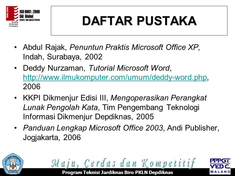 Abdul Rajak, Penuntun Praktis Microsoft Office XP, Indah, Surabaya, 2002 Deddy Nurzaman, Tutorial Microsoft Word, http://www.ilmukomputer.com/umum/deddy-word.php, 2006 http://www.ilmukomputer.com/umum/deddy-word.php KKPI Dikmenjur Edisi III, Mengoperasikan Perangkat Lunak Pengolah Kata, Tim Pengembang Teknologi Informasi Dikmenjur Depdiknas, 2005 Panduan Lengkap Microsoft Office 2003, Andi Publisher, Jogjakarta, 2006 DAFTAR PUSTAKA Program Teknisi Jardiknas Biro PKLN Depdiknas