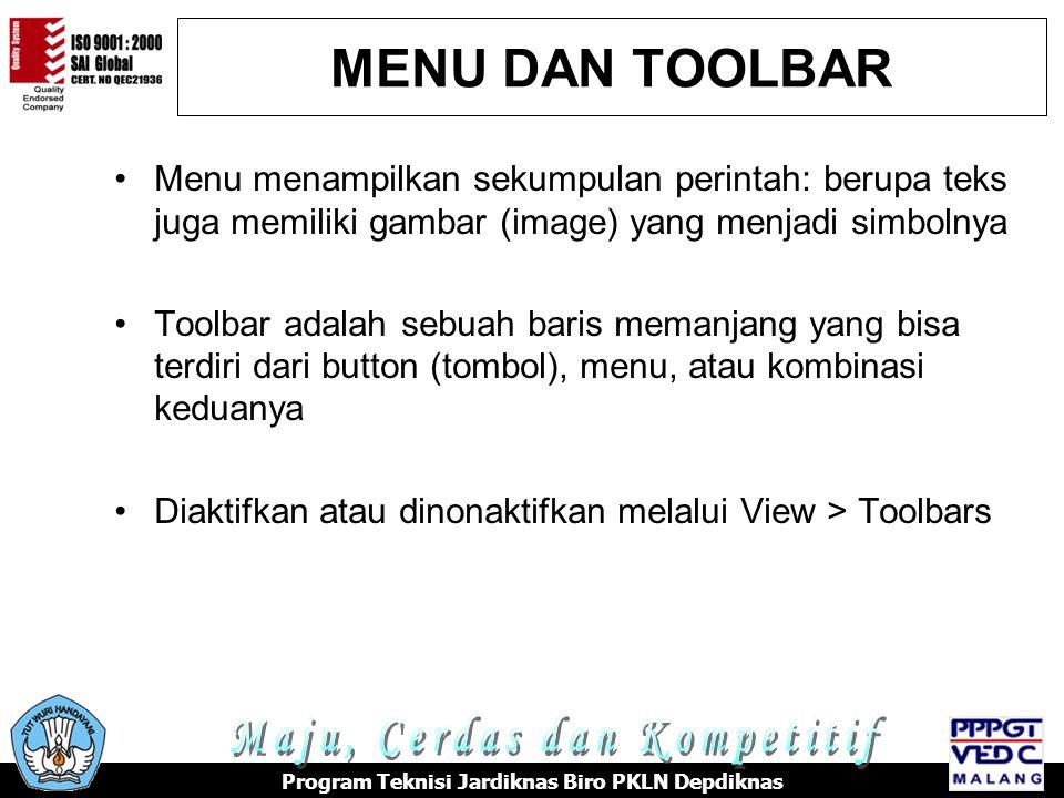 MENU DAN TOOLBAR Menu menampilkan sekumpulan perintah: berupa teks juga memiliki gambar (image) yang menjadi simbolnya Toolbar adalah sebuah baris memanjang yang bisa terdiri dari button (tombol), menu, atau kombinasi keduanya Diaktifkan atau dinonaktifkan melalui View > Toolbars Program Teknisi Jardiknas Biro PKLN Depdiknas