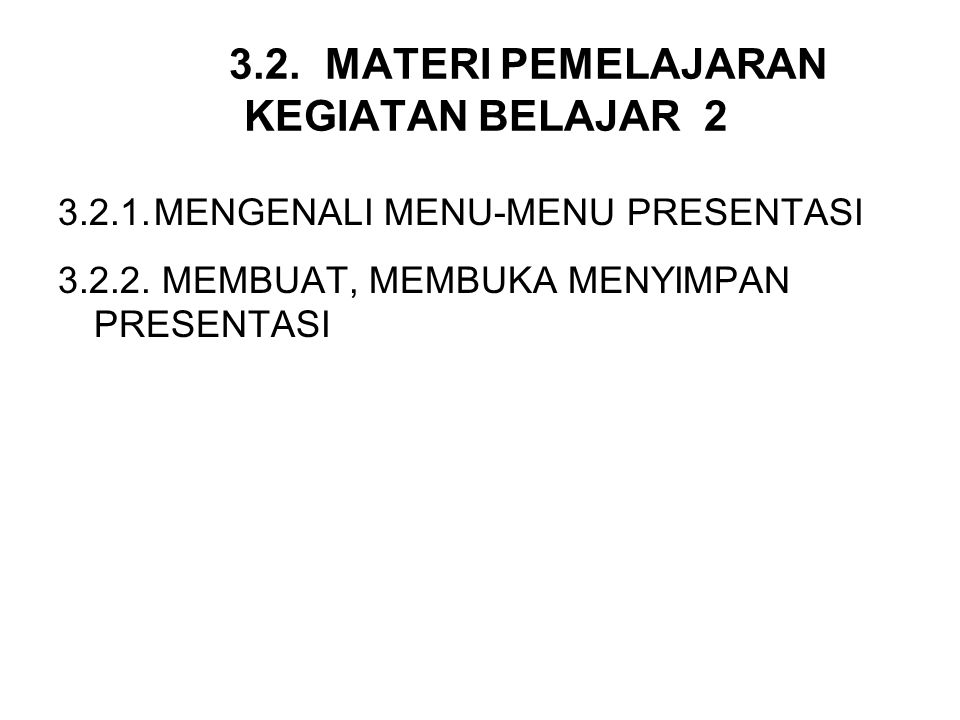 3.2.MATERI PEMELAJARAN KEGIATAN BELAJAR 2 3.2.1.MENGENALI MENU-MENU PRESENTASI 3.2.2. MEMBUAT, MEMBUKA MENYIMPAN PRESENTASI