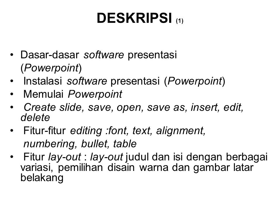 DESKRIPSI (1) Dasar-dasar software presentasi (Powerpoint) Instalasi software presentasi (Powerpoint) Memulai Powerpoint Create slide, save, open, save as, insert, edit, delete Fitur-fitur editing :font, text, alignment, numbering, bullet, table Fitur lay-out : lay-out judul dan isi dengan berbagai variasi, pemilihan disain warna dan gambar latar belakang