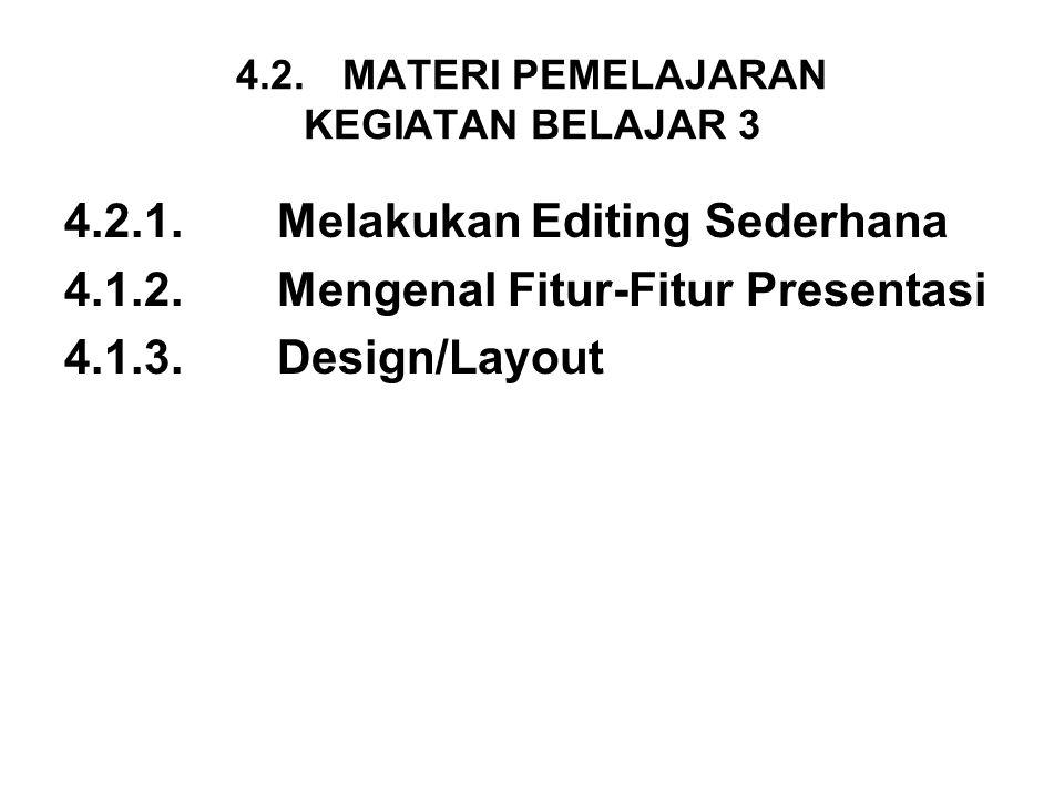 4.2.MATERI PEMELAJARAN KEGIATAN BELAJAR 3 4.2.1.Melakukan Editing Sederhana 4.1.2. Mengenal Fitur-Fitur Presentasi 4.1.3.Design/Layout