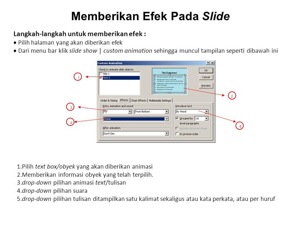 Memberikan Efek Pada Slide 1 2 3 5 4 Langkah-langkah untuk memberikan efek :  Pilih halaman yang akan diberikan efek  Dari menu bar klik slide show