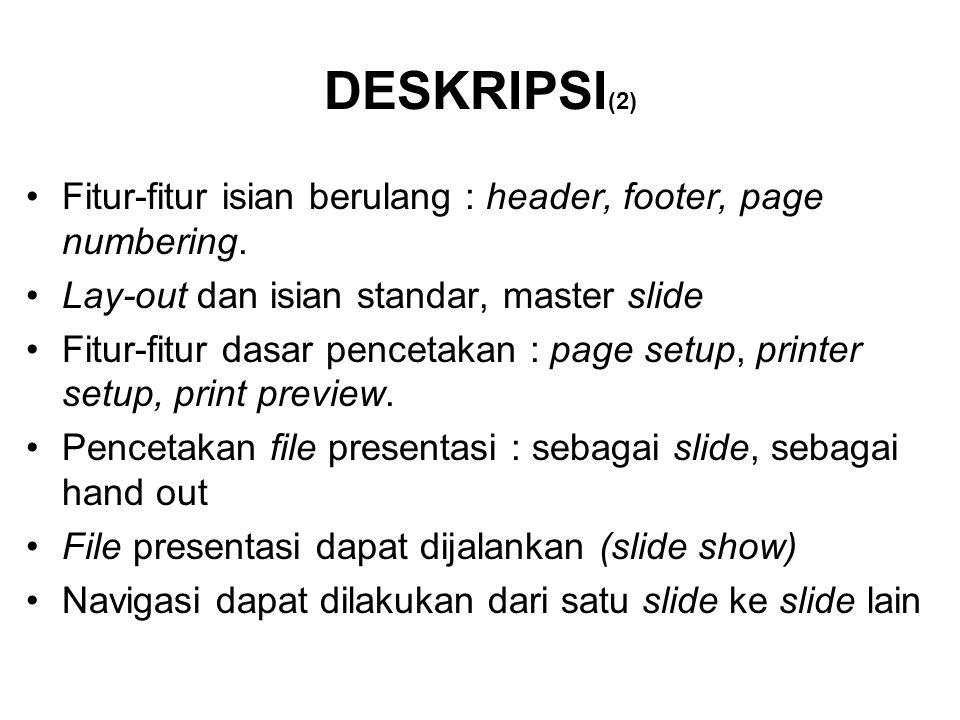 DESKRIPSI (2) Fitur-fitur isian berulang : header, footer, page numbering. Lay-out dan isian standar, master slide Fitur-fitur dasar pencetakan : page