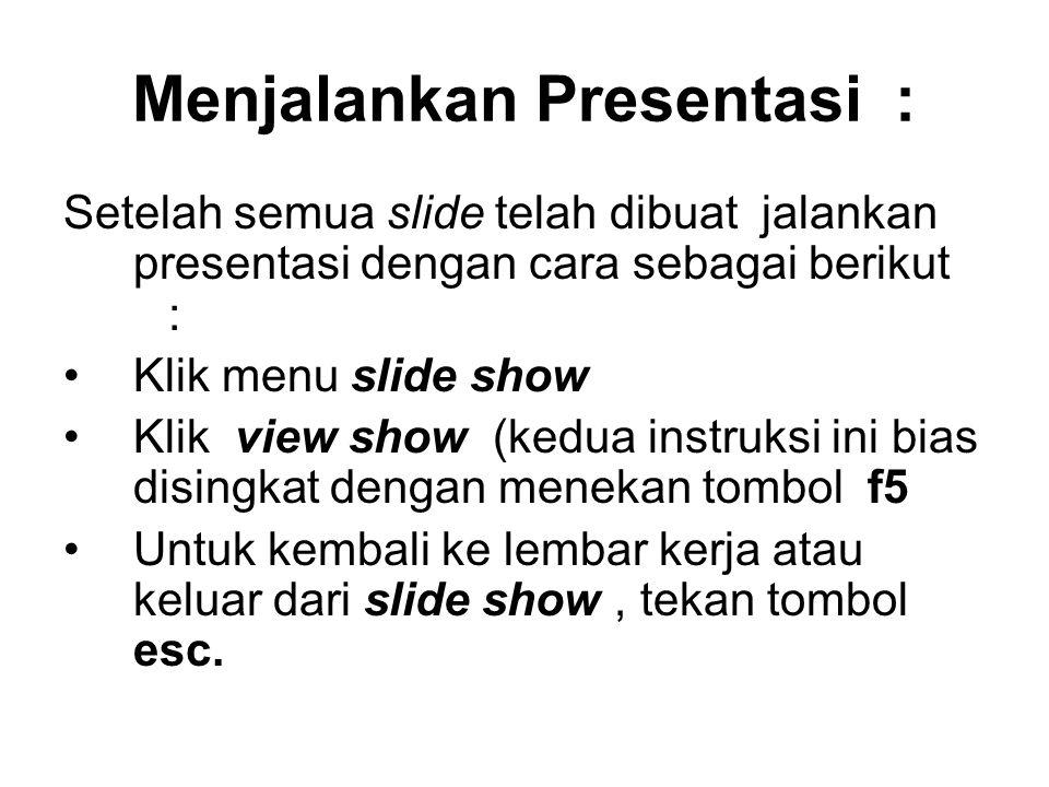 Menjalankan Presentasi : Setelah semua slide telah dibuat jalankan presentasi dengan cara sebagai berikut : Klik menu slide show Klik view show (kedua