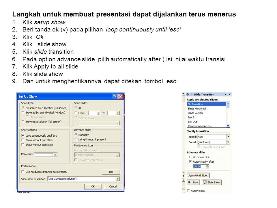 Langkah untuk membuat presentasi dapat dijalankan terus menerus 1.Klik setup show 2.Beri tanda ok (v) pada pilihan loop continuously until 'esc' 3.Kli