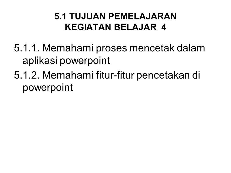 5.1 TUJUAN PEMELAJARAN KEGIATAN BELAJAR 4 5.1.1. Memahami proses mencetak dalam aplikasi powerpoint 5.1.2. Memahami fitur-fitur pencetakan di powerpoi