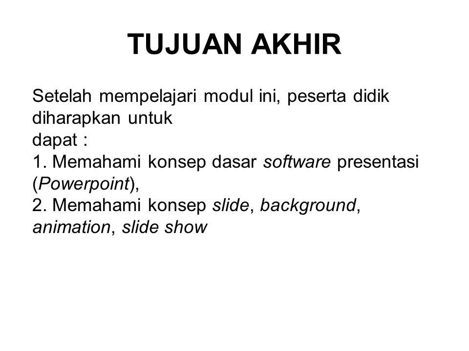 TUJUAN AKHIR Setelah mempelajari modul ini, peserta didik diharapkan untuk dapat : 1. Memahami konsep dasar software presentasi (Powerpoint), 2. Memah