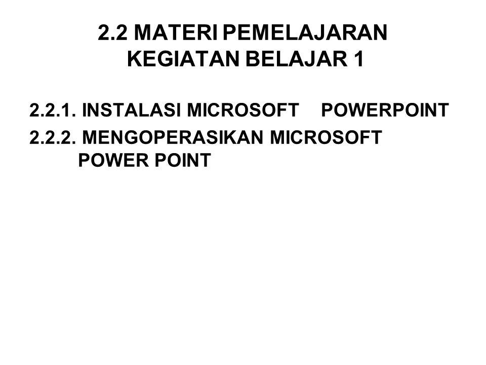 2.2 MATERI PEMELAJARAN KEGIATAN BELAJAR 1 2.2.1. INSTALASI MICROSOFT POWERPOINT 2.2.2. MENGOPERASIKAN MICROSOFT POWER POINT
