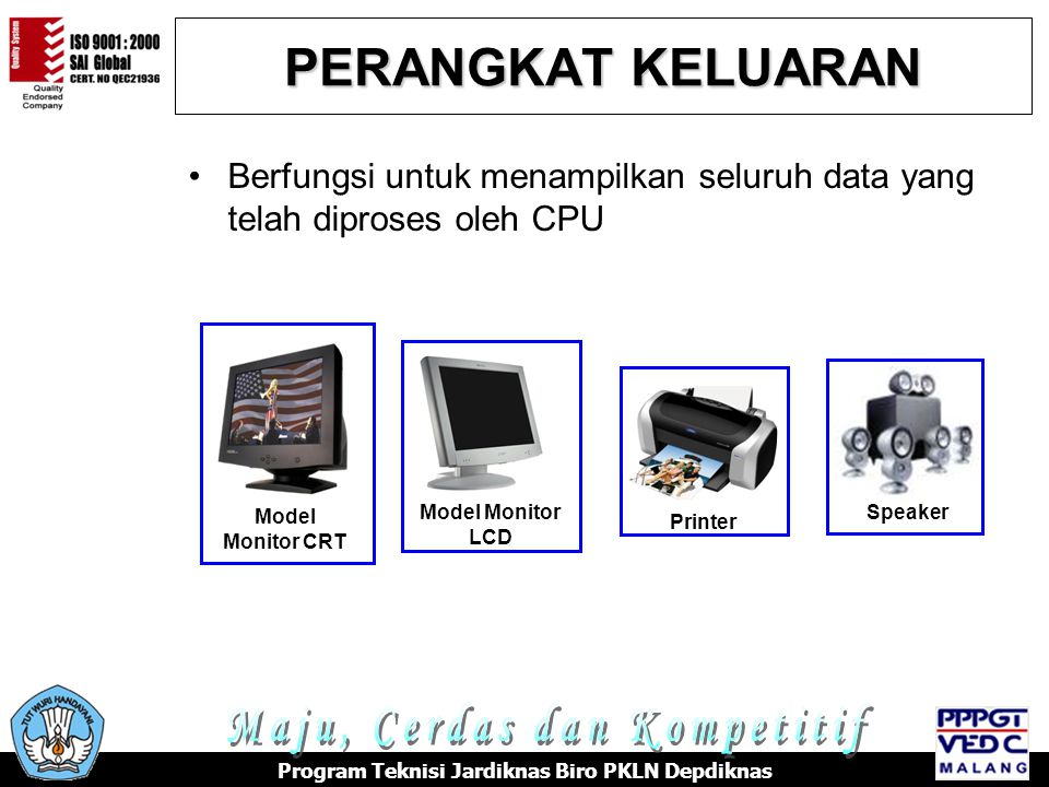 PERANGKAT KELUARAN Berfungsi untuk menampilkan seluruh data yang telah diproses oleh CPU Model Monitor CRT Model Monitor LCD Printer Speaker Program Teknisi Jardiknas Biro PKLN Depdiknas