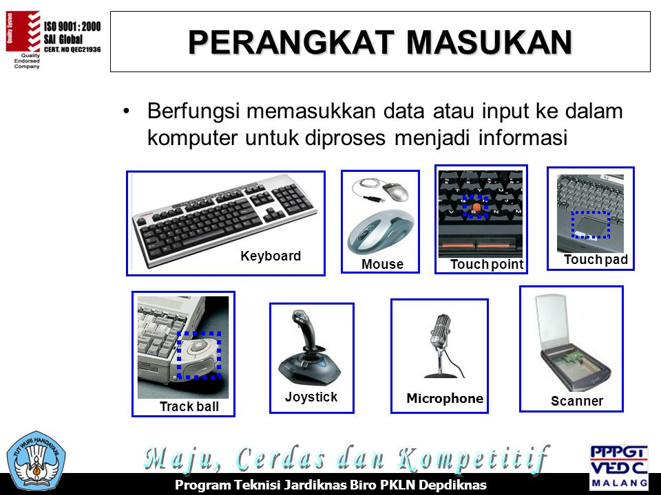 PERANGKAT MASUKAN Berfungsi memasukkan data atau input ke dalam komputer untuk diproses menjadi informasi Touch pad Track ball Touch point Scanner Keyboard MouseJoystick Microphone Program Teknisi Jardiknas Biro PKLN Depdiknas