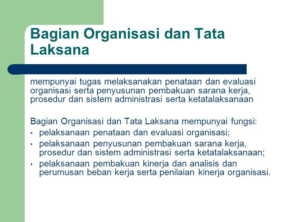 Bagian Organisasi dan Tata Laksana mempunyai tugas melaksanakan penataan dan evaluasi organisasi serta penyusunan pembakuan sarana kerja, prosedur dan